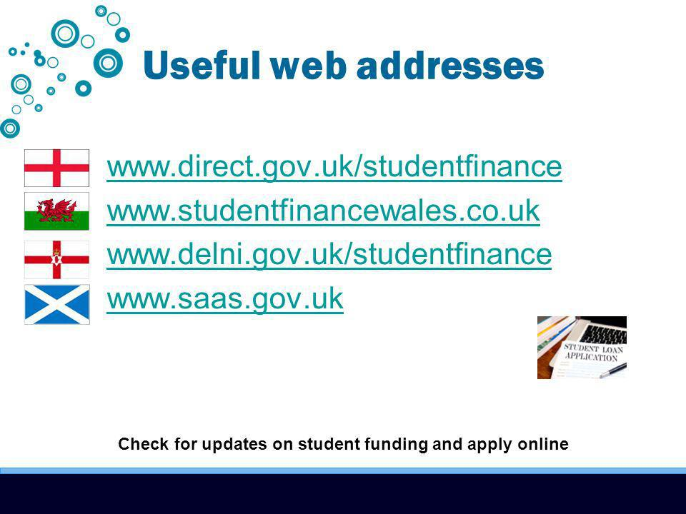 Useful web addresses www.direct.gov.uk/studentfinance www.studentfinancewales.co.uk www.delni.gov.uk/studentfinance www.saas.gov.uk Check for updates on student funding and apply online
