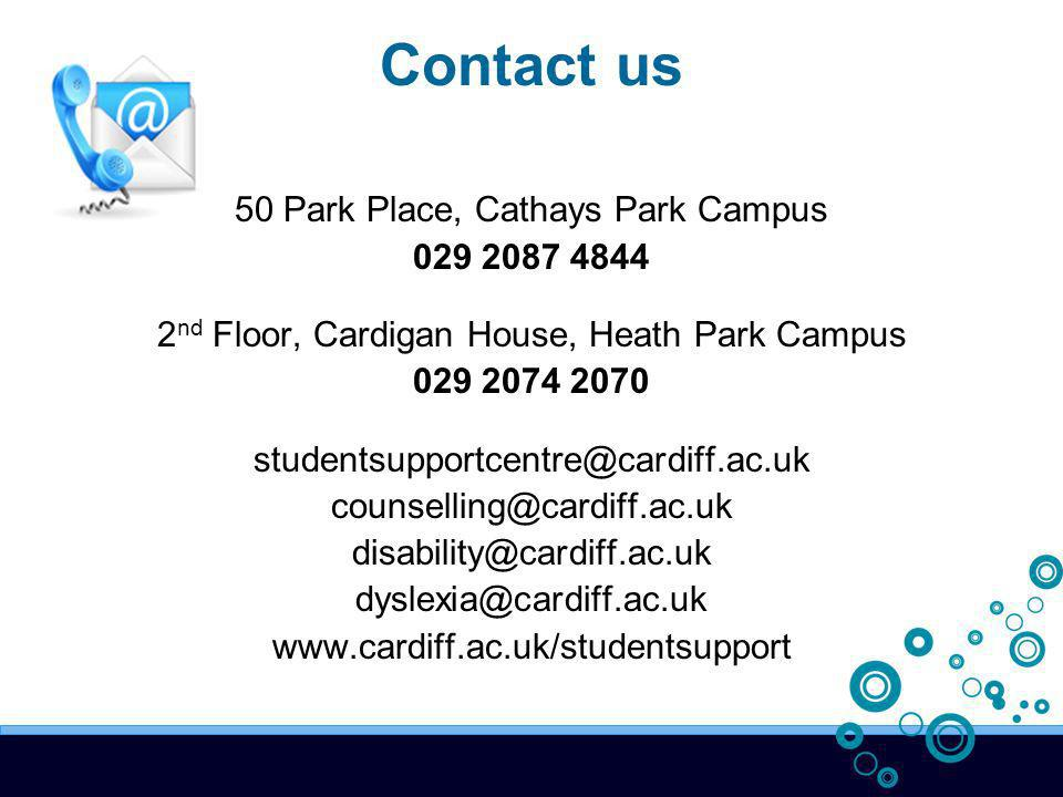 Contact us 50 Park Place, Cathays Park Campus 029 2087 4844 2 nd Floor, Cardigan House, Heath Park Campus 029 2074 2070 studentsupportcentre@cardiff.ac.uk counselling@cardiff.ac.uk disability@cardiff.ac.uk dyslexia@cardiff.ac.uk www.cardiff.ac.uk/studentsupport