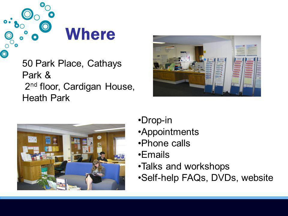 Where 50 Park Place, Cathays Park & 2 nd floor, Cardigan House, Heath Park Drop-in Appointments Phone calls Emails Talks and workshops Self-help FAQs, DVDs, website
