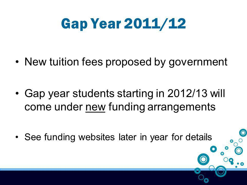 Gap Year 2011/12 New tuition fees proposed by government Gap year students starting in 2012/13 will come under new funding arrangements See funding websites later in year for details
