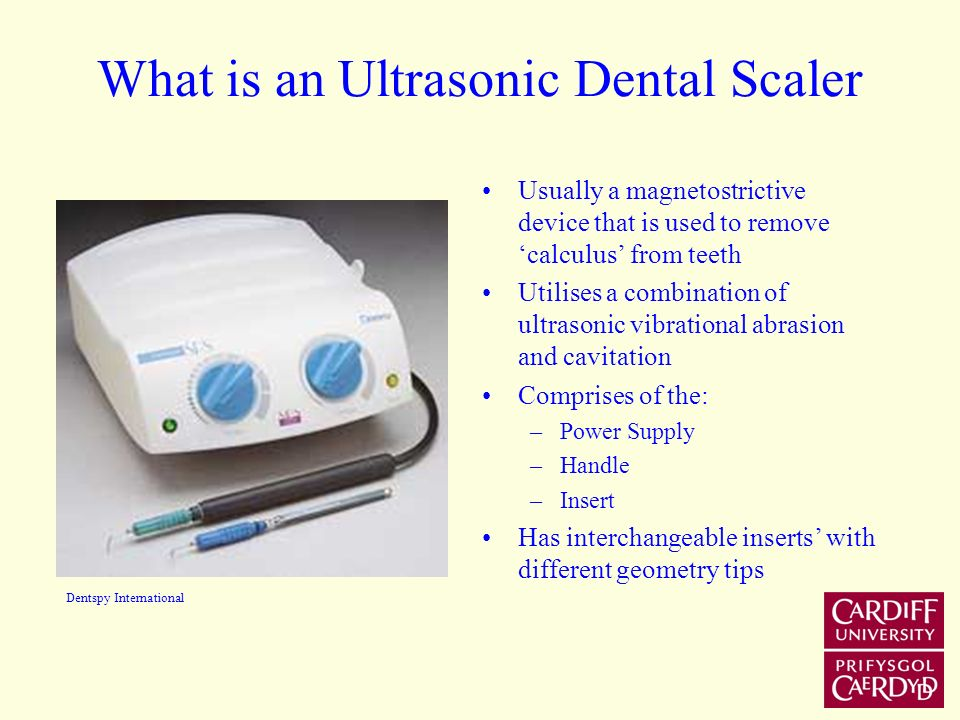 What is an Ultrasonic Dental Scaler Usually a magnetostrictive device that is used to remove calculus from teeth Utilises a combination of ultrasonic vibrational abrasion and cavitation Comprises of the: –Power Supply –Handle –Insert Has interchangeable inserts with different geometry tips Dentspy International