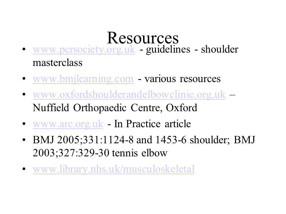 Resources www.pcrsociety.org.uk - guidelines - shoulder masterclasswww.pcrsociety.org.uk www.bmjlearning.com - various resourceswww.bmjlearning.com www.oxfordshoulderandelbowclinic.org.uk – Nuffield Orthopaedic Centre, Oxfordwww.oxfordshoulderandelbowclinic.org.uk www.arc.org.uk - In Practice articlewww.arc.org.uk BMJ 2005;331:1124-8 and 1453-6 shoulder; BMJ 2003;327:329-30 tennis elbow www.library.nhs.uk/musculoskeletal