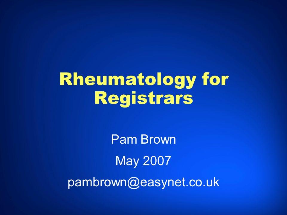Rheumatology for Registrars Pam Brown May 2007 pambrown@easynet.co.uk Pam Brown May 2007 pambrown@easynet.co.uk