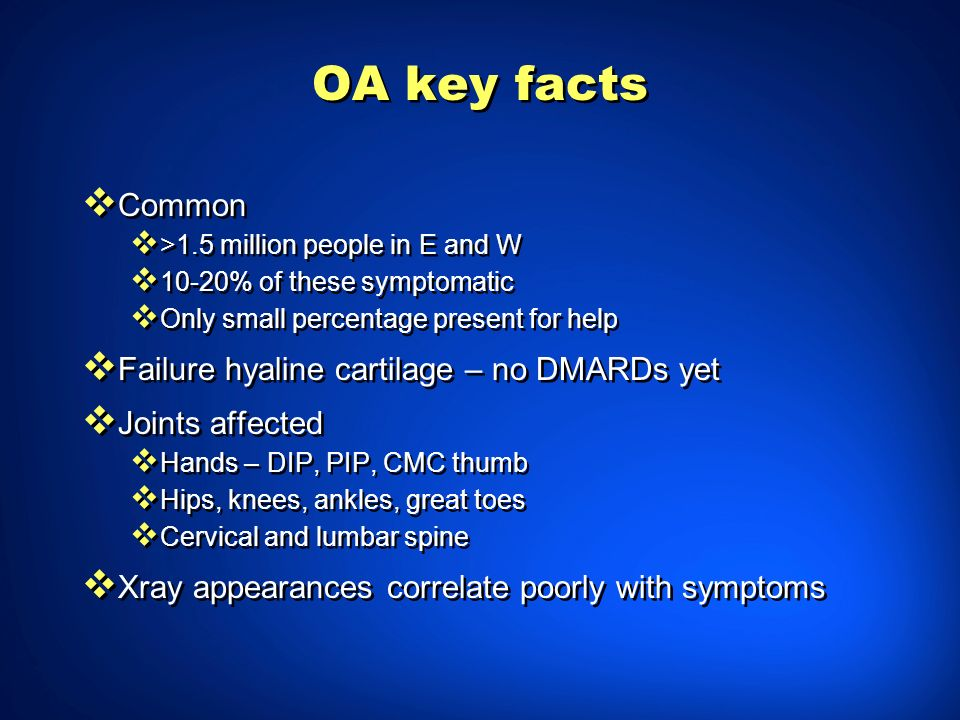 OA key facts Common >1.5 million people in E and W 10-20% of these symptomatic Only small percentage present for help Failure hyaline cartilage – no D