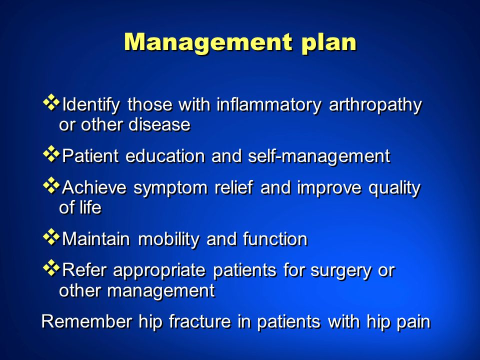 Management plan Identify those with inflammatory arthropathy or other disease Patient education and self-management Achieve symptom relief and improve