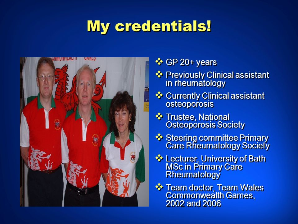 My credentials! GP 20+ years Previously Clinical assistant in rheumatology Currently Clinical assistant osteoporosis Trustee, National Osteoporosis So
