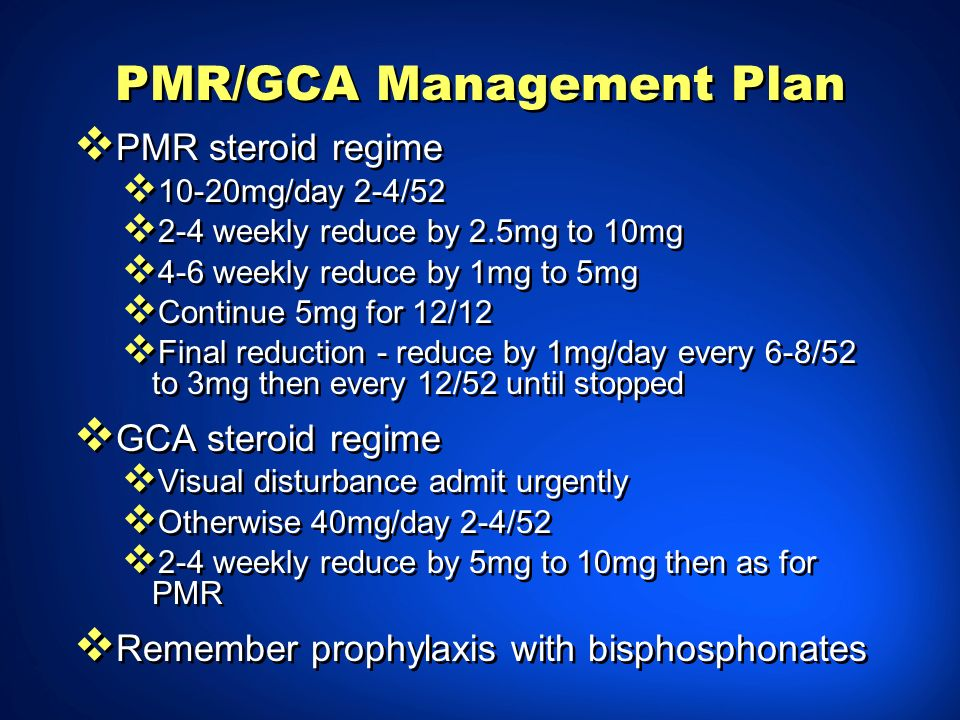 PMR/GCA Management Plan PMR steroid regime 10-20mg/day 2-4/52 2-4 weekly reduce by 2.5mg to 10mg 4-6 weekly reduce by 1mg to 5mg Continue 5mg for 12/1