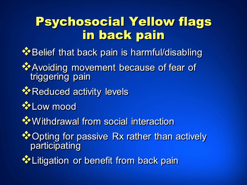 Psychosocial Yellow flags in back pain Belief that back pain is harmful/disabling Avoiding movement because of fear of triggering pain Reduced activit