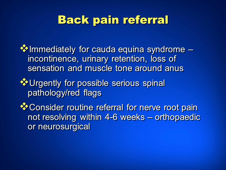 Back pain referral Immediately for cauda equina syndrome – incontinence, urinary retention, loss of sensation and muscle tone around anus Urgently for