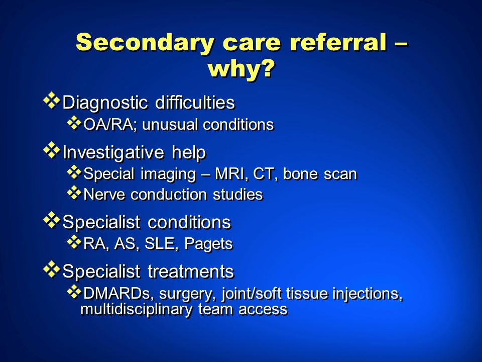 Secondary care referral – why? Diagnostic difficulties OA/RA; unusual conditions Investigative help Special imaging – MRI, CT, bone scan Nerve conduct