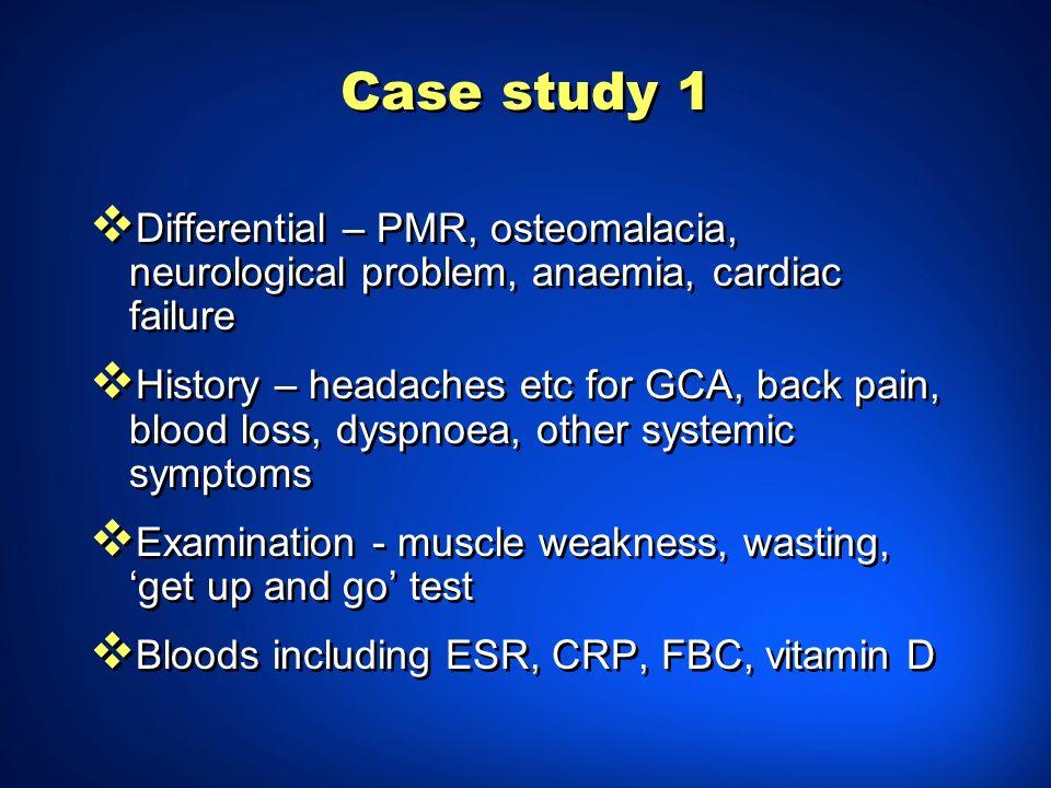 Case study 1 Differential – PMR, osteomalacia, neurological problem, anaemia, cardiac failure History – headaches etc for GCA, back pain, blood loss,