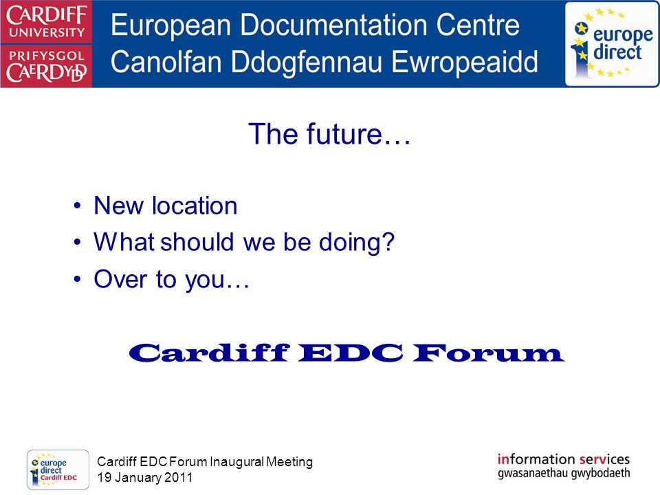Cardiff EDC Forum Inaugural Meeting 19 January 2011 The future… New location What should we be doing.