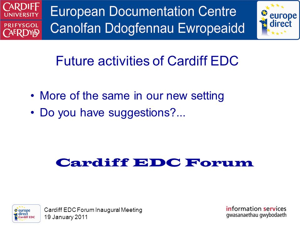Cardiff EDC Forum Inaugural Meeting 19 January 2011 Future activities of Cardiff EDC More of the same in our new setting Do you have suggestions?... C