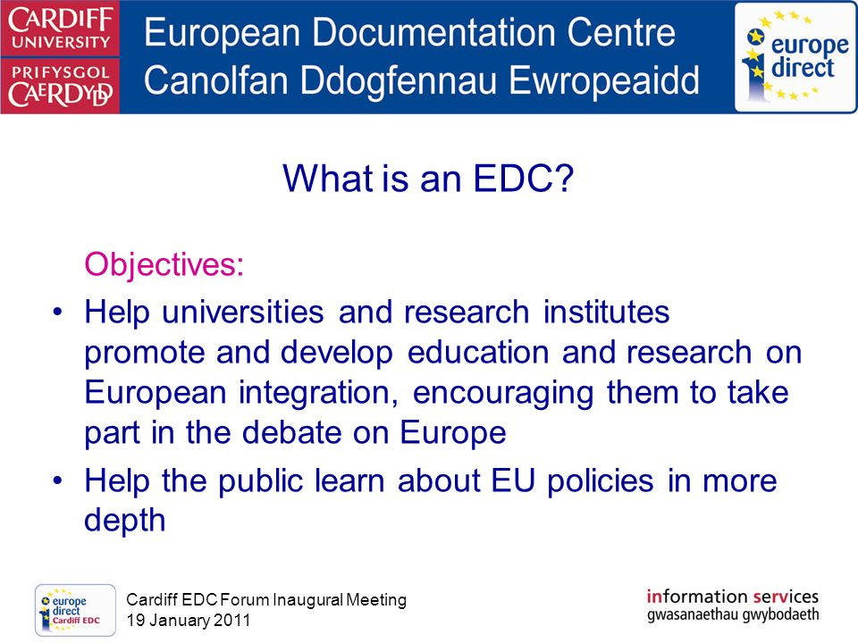 Cardiff EDC Forum Inaugural Meeting 19 January 2011 What is an EDC? Objectives: Help universities and research institutes promote and develop educatio