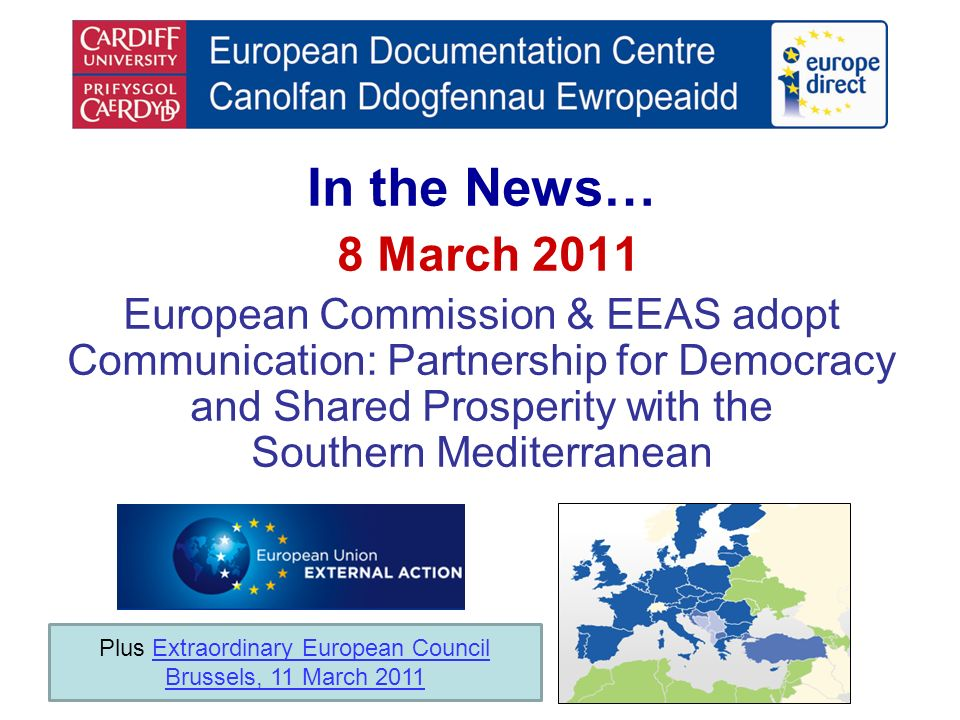 In the News… 8 March 2011 European Commission & EEAS adopt Communication: Partnership for Democracy and Shared Prosperity with the Southern Mediterranean Plus Extraordinary European CouncilExtraordinary European Council Brussels, 11 March 2011