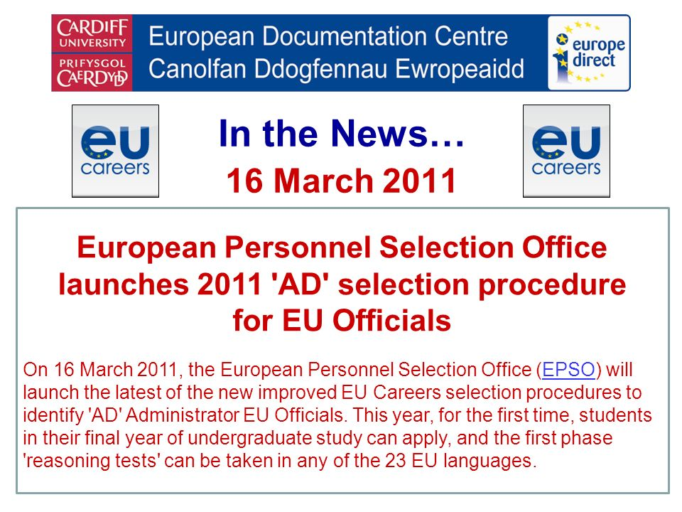 In the News… 16 March 2011 European Personnel Selection Office launches 2011 AD selection procedure for EU Officials On 16 March 2011, the European Personnel Selection Office (EPSO) will launch the latest of the new improved EU Careers selection procedures to identify AD Administrator EU Officials.