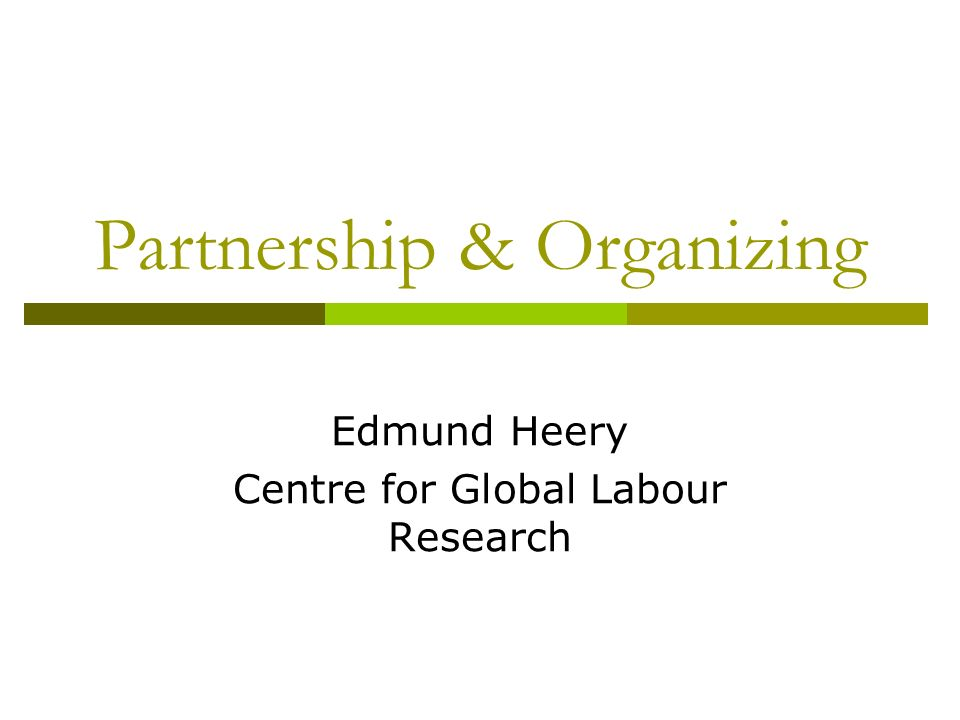 Partnership & Organizing Edmund Heery Centre for Global Labour Research