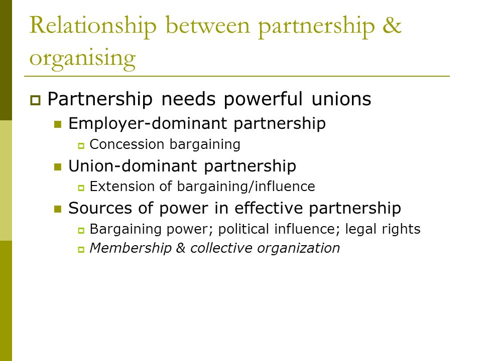 Relationship between partnership & organising Partnership needs powerful unions Employer-dominant partnership Concession bargaining Union-dominant partnership Extension of bargaining/influence Sources of power in effective partnership Bargaining power; political influence; legal rights Membership & collective organization