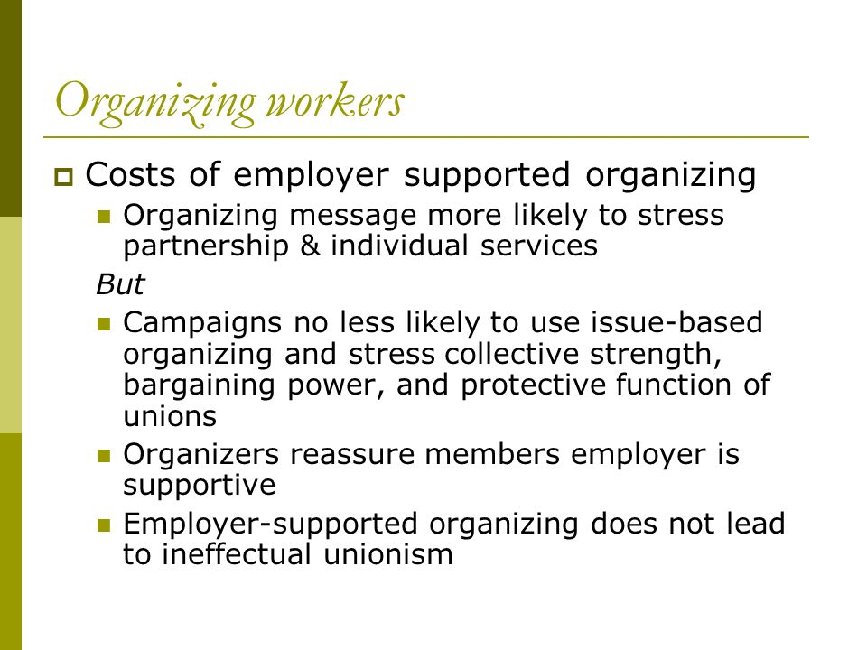 Organizing workers Costs of employer supported organizing Organizing message more likely to stress partnership & individual services But Campaigns no less likely to use issue-based organizing and stress collective strength, bargaining power, and protective function of unions Organizers reassure members employer is supportive Employer-supported organizing does not lead to ineffectual unionism