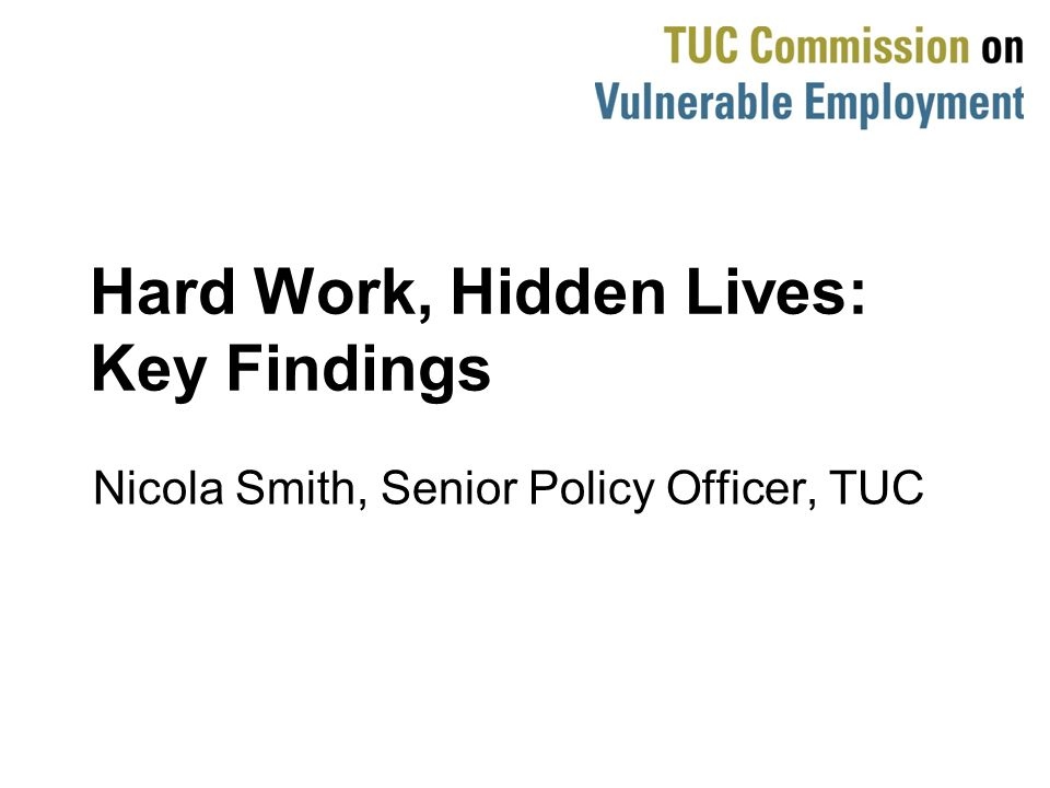 Hard Work, Hidden Lives: Key Findings Nicola Smith, Senior Policy Officer, TUC