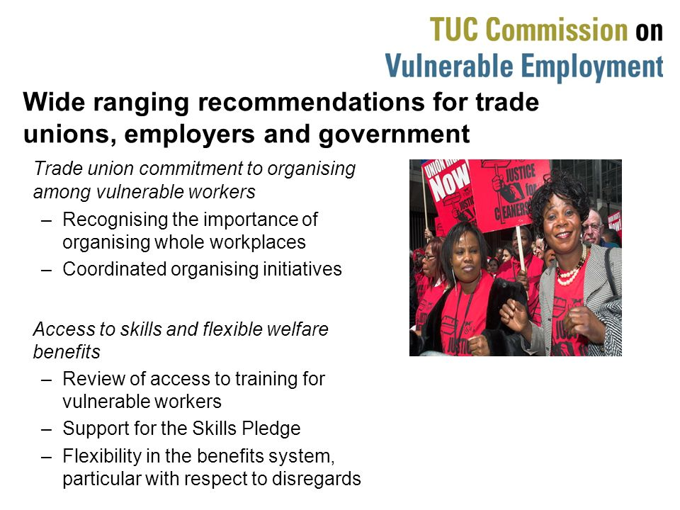 Wide ranging recommendations for trade unions, employers and government Trade union commitment to organising among vulnerable workers –Recognising the importance of organising whole workplaces –Coordinated organising initiatives Access to skills and flexible welfare benefits –Review of access to training for vulnerable workers –Support for the Skills Pledge –Flexibility in the benefits system, particular with respect to disregards