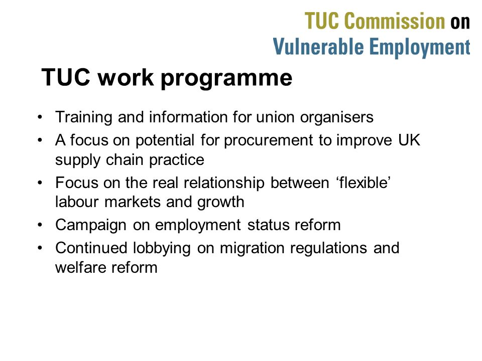 TUC work programme Training and information for union organisers A focus on potential for procurement to improve UK supply chain practice Focus on the real relationship between flexible labour markets and growth Campaign on employment status reform Continued lobbying on migration regulations and welfare reform