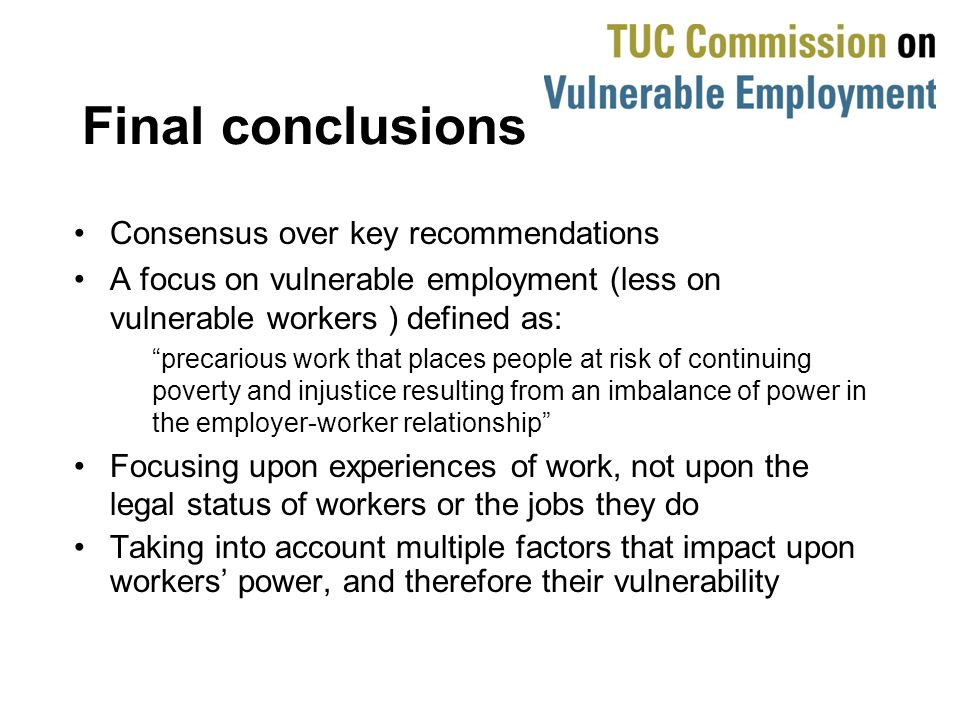 Final conclusions Consensus over key recommendations A focus on vulnerable employment (less on vulnerable workers ) defined as: precarious work that places people at risk of continuing poverty and injustice resulting from an imbalance of power in the employer-worker relationship Focusing upon experiences of work, not upon the legal status of workers or the jobs they do Taking into account multiple factors that impact upon workers power, and therefore their vulnerability