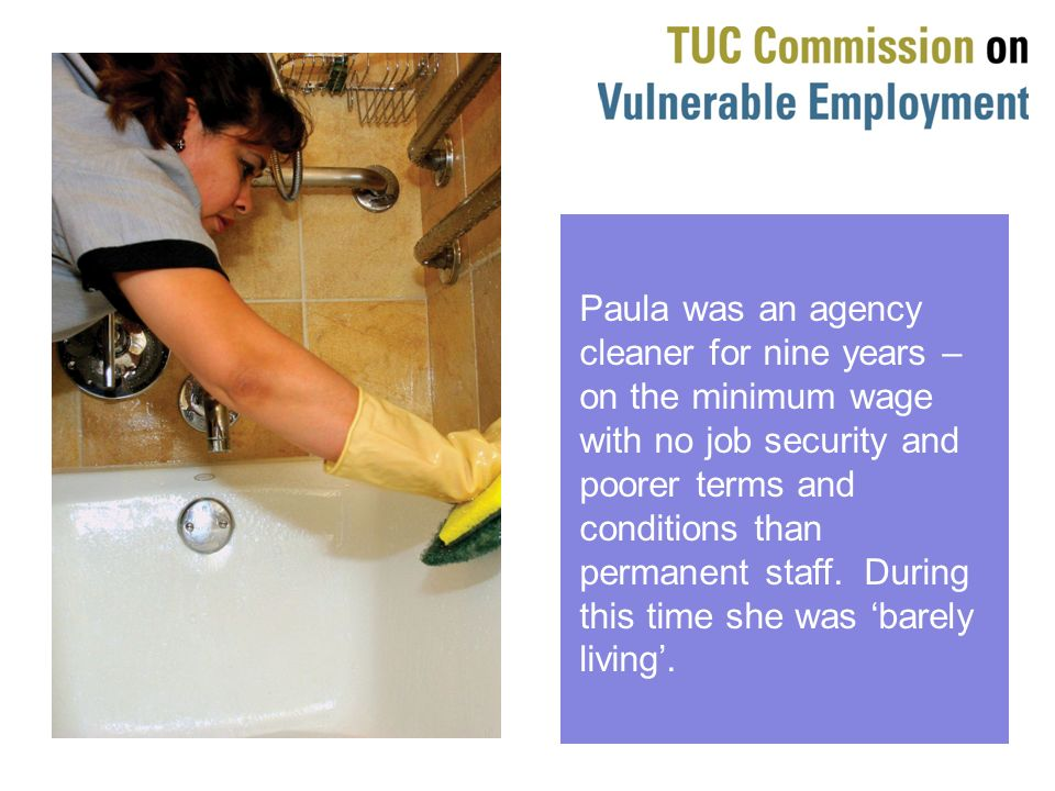 Paula was an agency cleaner for nine years – on the minimum wage with no job security and poorer terms and conditions than permanent staff.