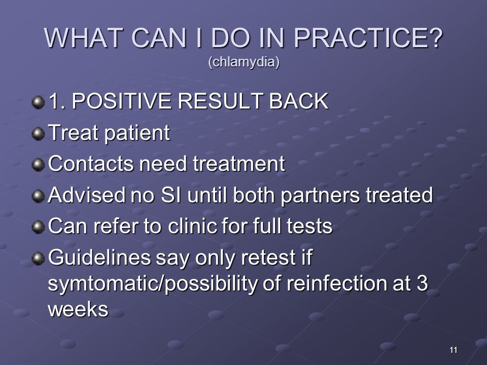 11 WHAT CAN I DO IN PRACTICE? (chlamydia) 1. POSITIVE RESULT BACK Treat patient Contacts need treatment Advised no SI until both partners treated Can