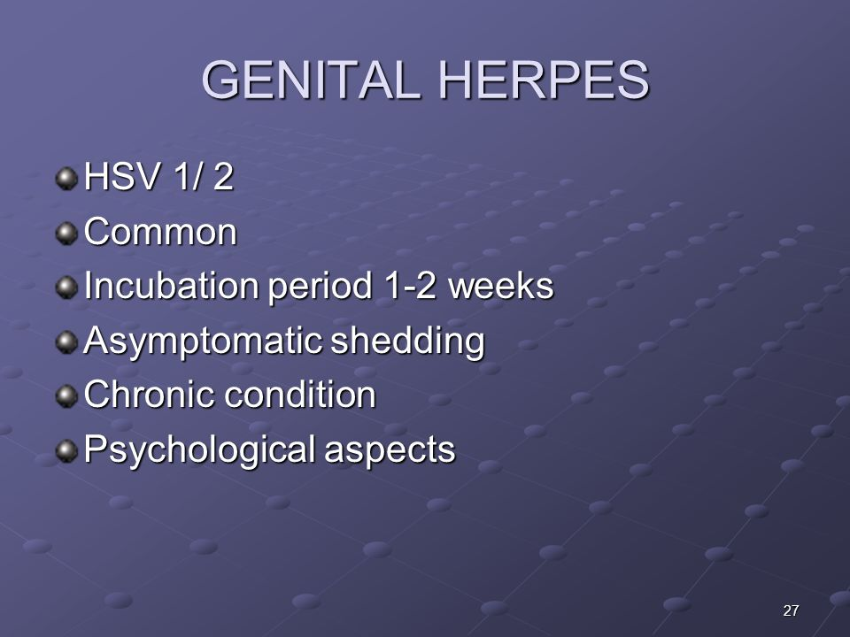 27 GENITAL HERPES HSV 1/ 2 Common Incubation period 1-2 weeks Asymptomatic shedding Chronic condition Psychological aspects