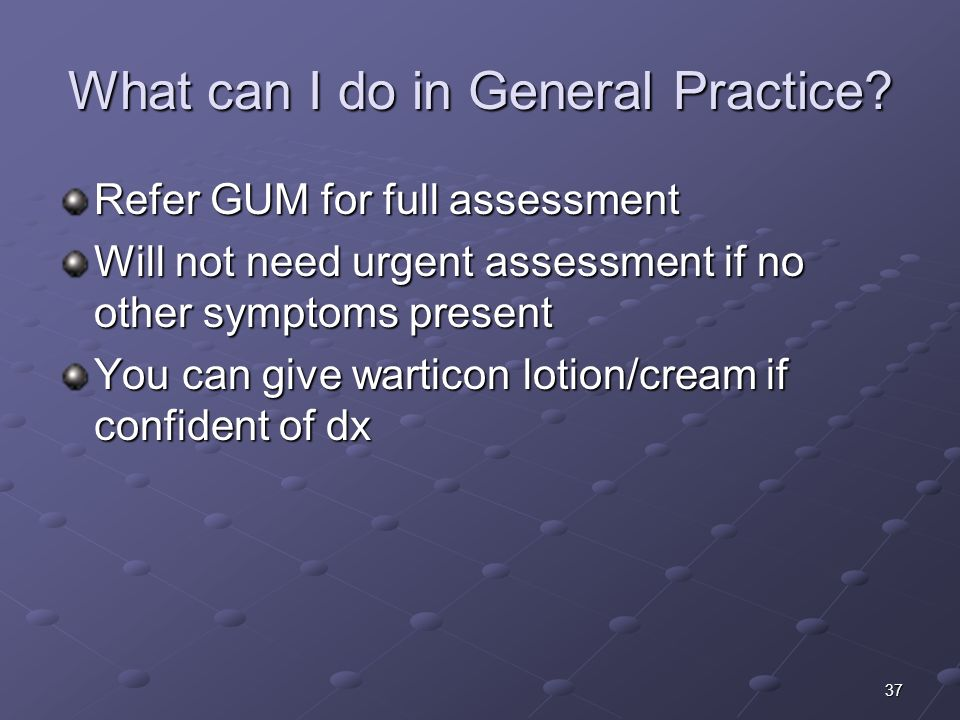 37 What can I do in General Practice? Refer GUM for full assessment Will not need urgent assessment if no other symptoms present You can give warticon