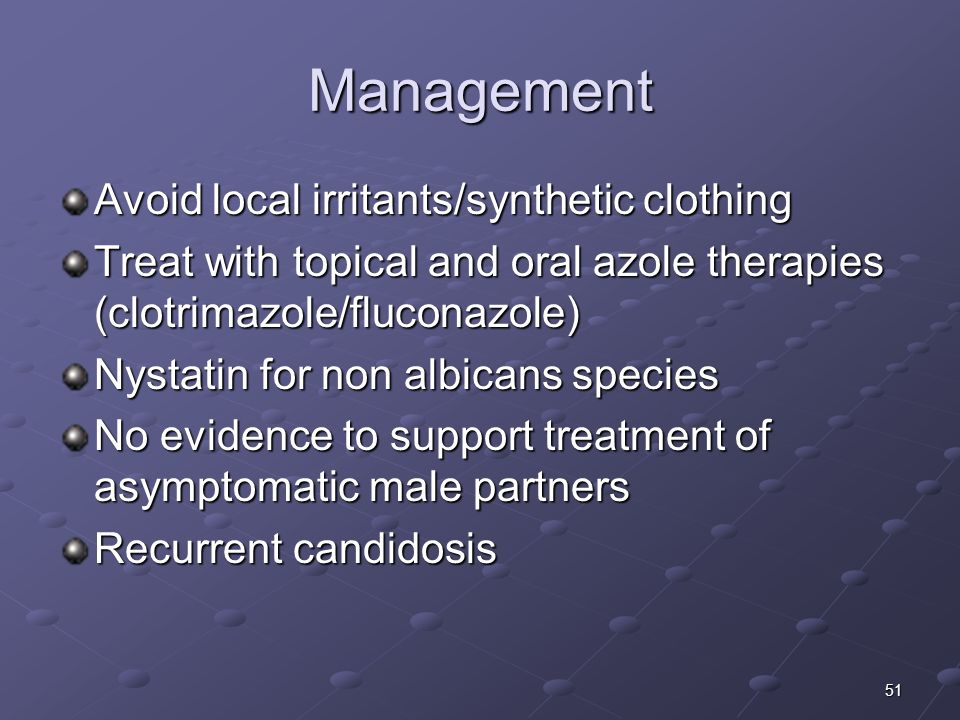 51 Management Avoid local irritants/synthetic clothing Treat with topical and oral azole therapies (clotrimazole/fluconazole) Nystatin for non albican