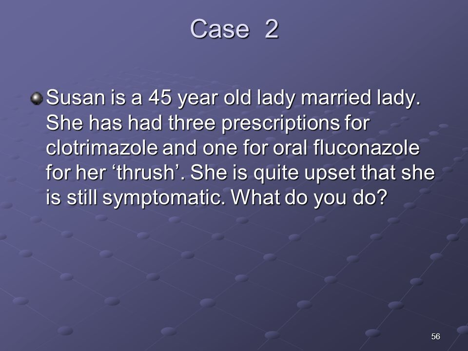 56 Case 2 Susan is a 45 year old lady married lady. She has had three prescriptions for clotrimazole and one for oral fluconazole for her thrush. She