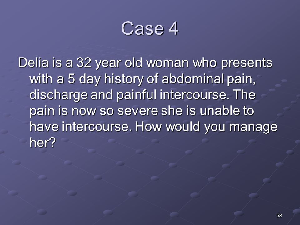 58 Case 4 Delia is a 32 year old woman who presents with a 5 day history of abdominal pain, discharge and painful intercourse. The pain is now so seve