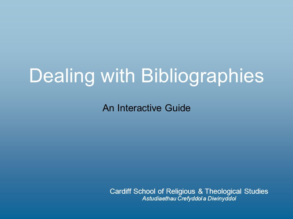 Dealing with Bibliographies Cardiff School of Religious & Theological Studies Astudiaethau Crefyddol a Diwinyddol An Interactive Guide