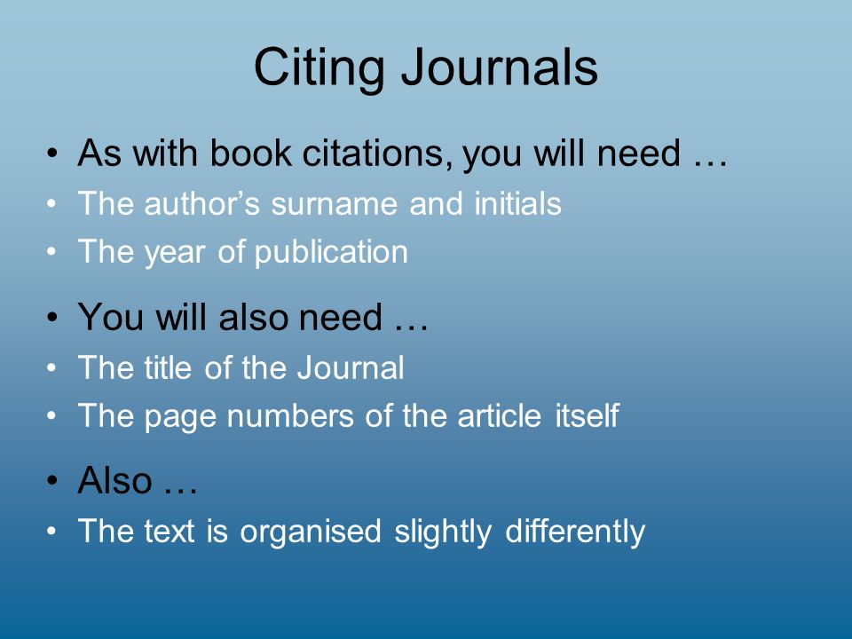 Citing Journals As with book citations, you will need … The authors surname and initials The year of publication You will also need … The title of the Journal The page numbers of the article itself Also … The text is organised slightly differently