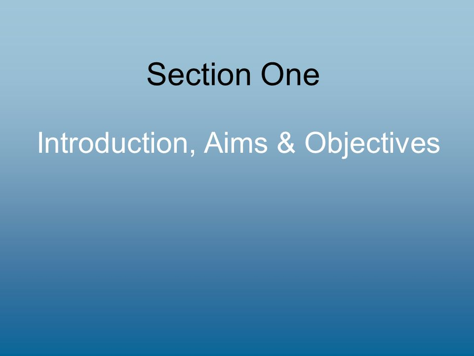 Section One Introduction, Aims & Objectives