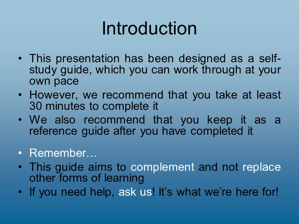 Introduction This presentation has been designed as a self- study guide, which you can work through at your own pace However, we recommend that you take at least 30 minutes to complete it We also recommend that you keep it as a reference guide after you have completed it Remember… This guide aims to complement and not replace other forms of learning If you need help, ask us.