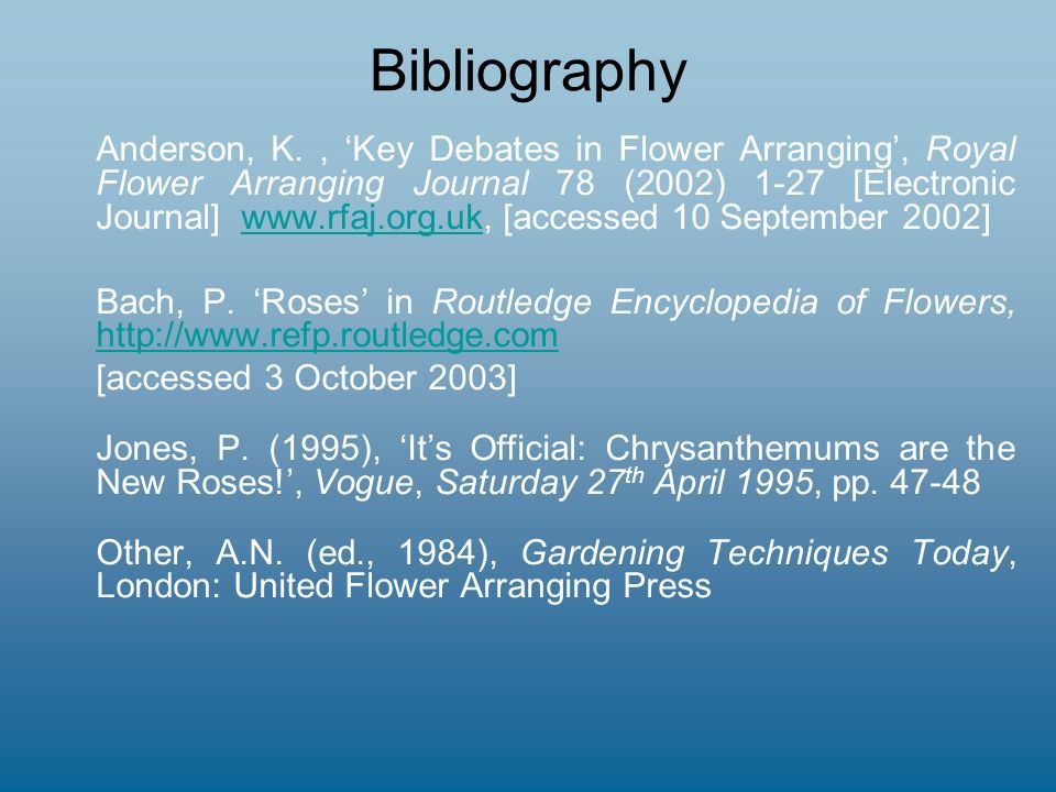 Bibliography Anderson, K., Key Debates in Flower Arranging, Royal Flower Arranging Journal 78 (2002) 1-27 [Electronic Journal] www.rfaj.org.uk, [accessed 10 September 2002]www.rfaj.org.uk Bach, P.