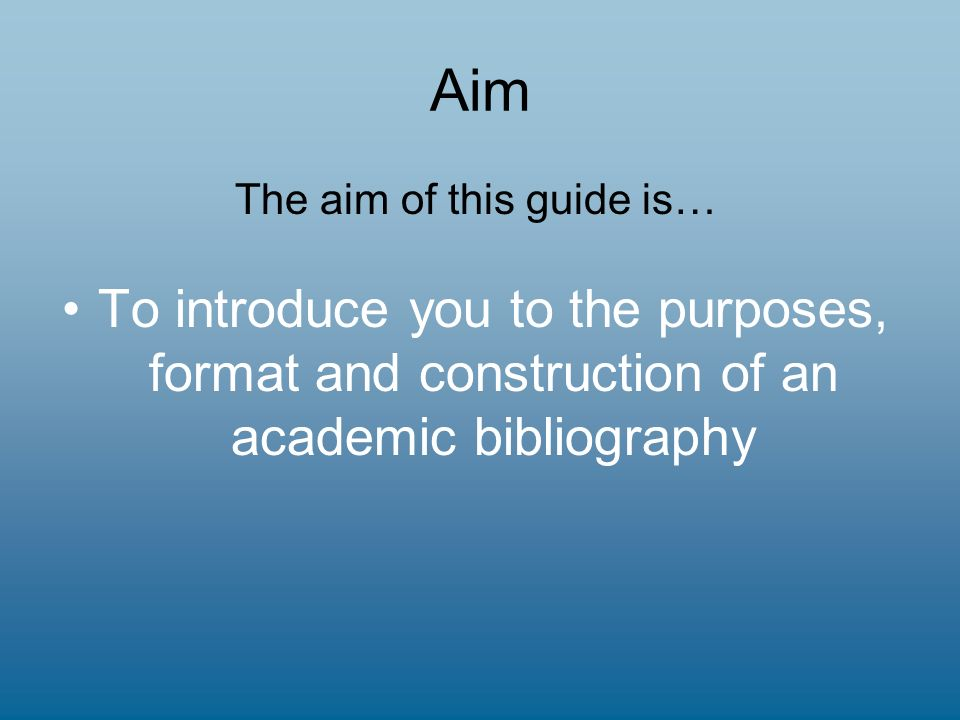 Aim The aim of this guide is… To introduce you to the purposes, format and construction of an academic bibliography