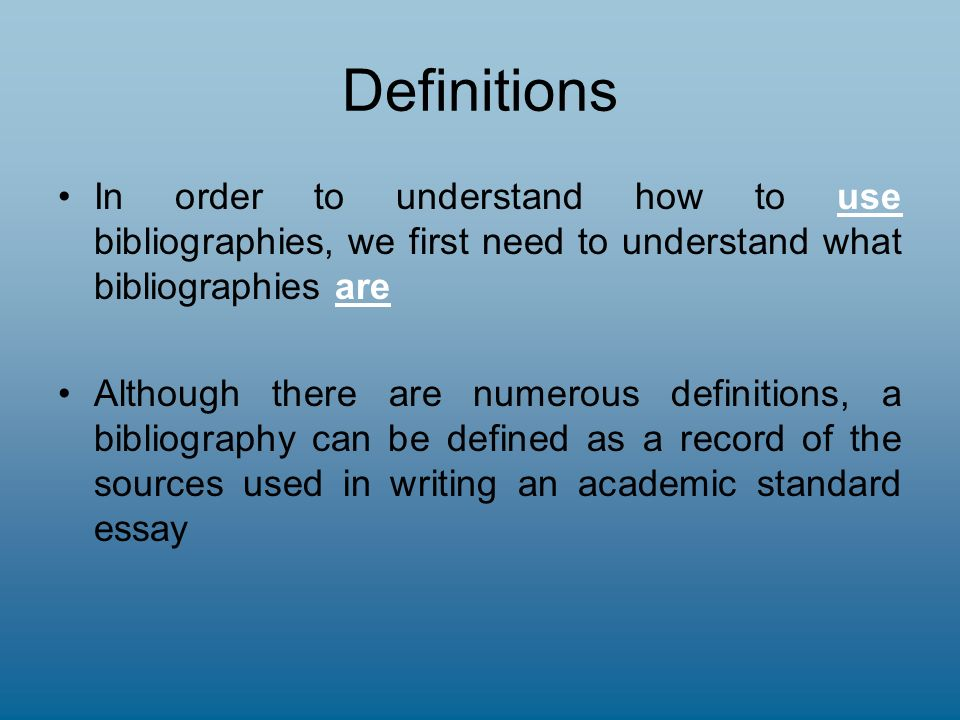 Definitions In order to understand how to use bibliographies, we first need to understand what bibliographies are Although there are numerous definitions, a bibliography can be defined as a record of the sources used in writing an academic standard essay