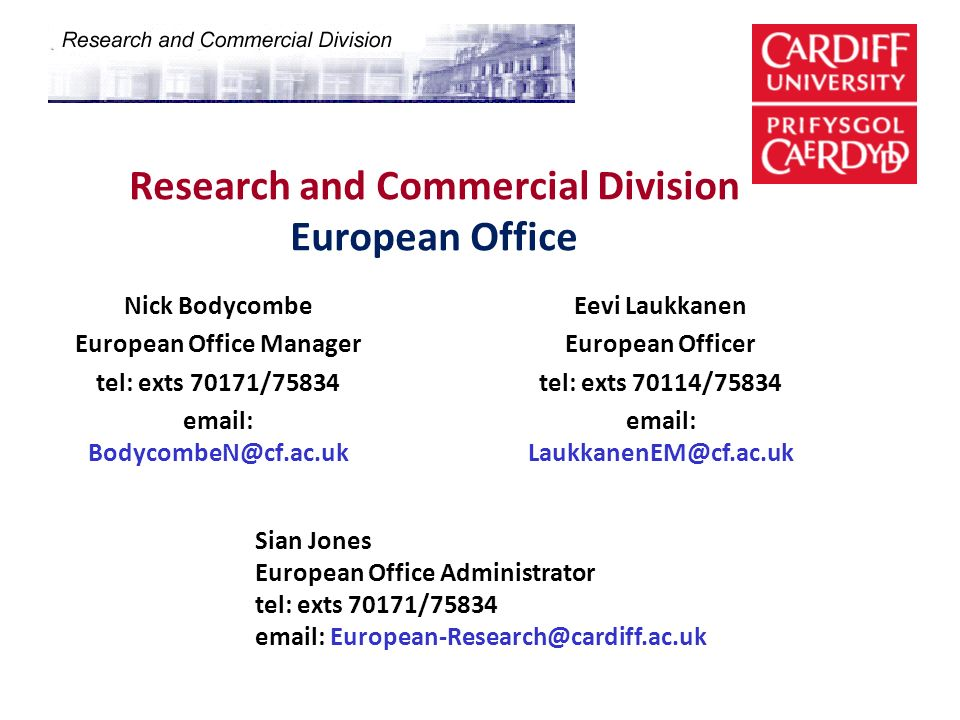 Research and Commercial Division European Office Nick Bodycombe European Office Manager tel: exts 70171/75834 email: BodycombeN@cf.ac.uk Eevi Laukkane