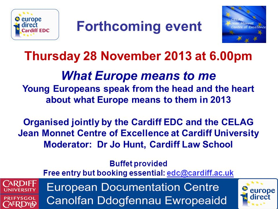 Forthcoming event Thursday 28 November 2013 at 6.00pm What Europe means to me Young Europeans speak from the head and the heart about what Europe means to them in 2013 Organised jointly by the Cardiff EDC and the CELAG Jean Monnet Centre of Excellence at Cardiff University Moderator: Dr Jo Hunt, Cardiff Law School Buffet provided Free entry but booking essential: edc@cardiff.ac.ukedc@cardiff.ac.uk