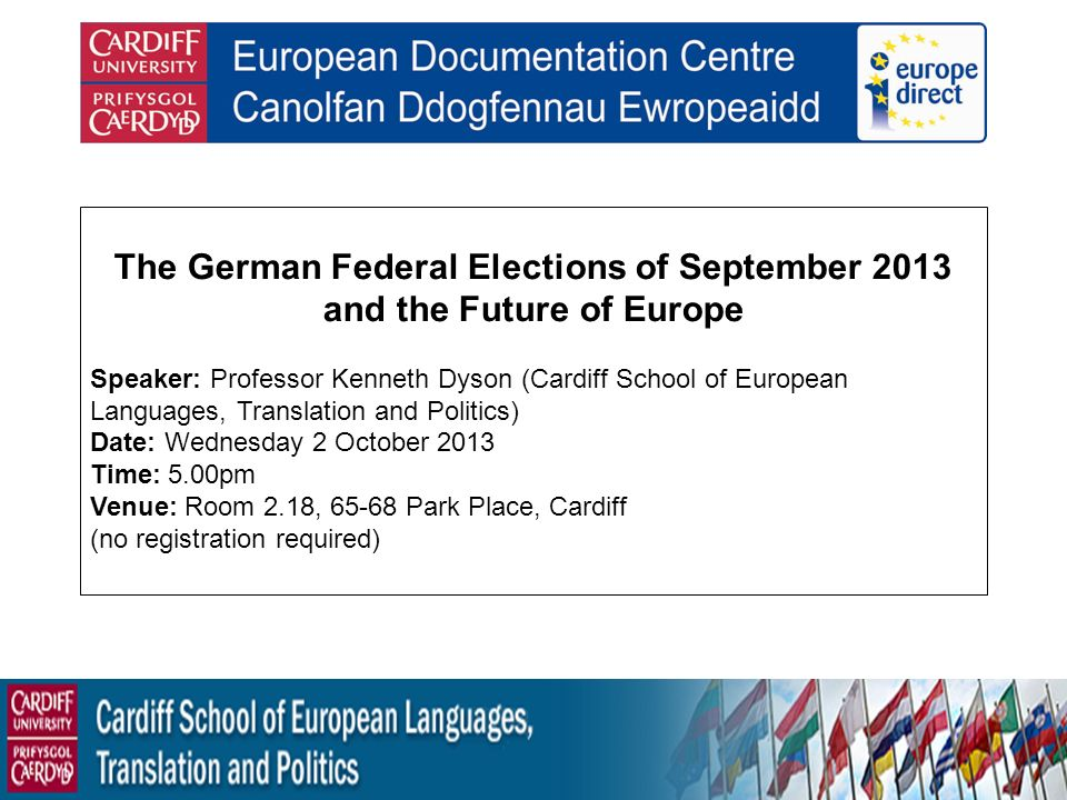 The German Federal Elections of September 2013 and the Future of Europe Speaker: Professor Kenneth Dyson (Cardiff School of European Languages, Translation and Politics) Date: Wednesday 2 October 2013 Time: 5.00pm Venue: Room 2.18, 65-68 Park Place, Cardiff (no registration required)