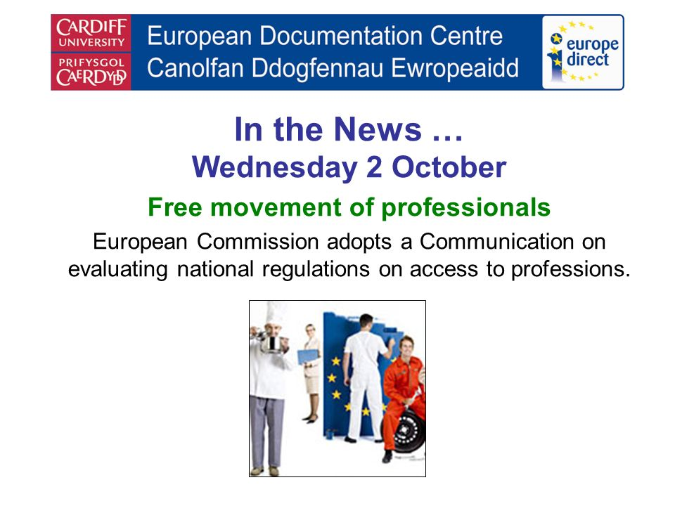 In the News … Wednesday 2 October Free movement of professionals European Commission adopts a Communication on evaluating national regulations on access to professions.