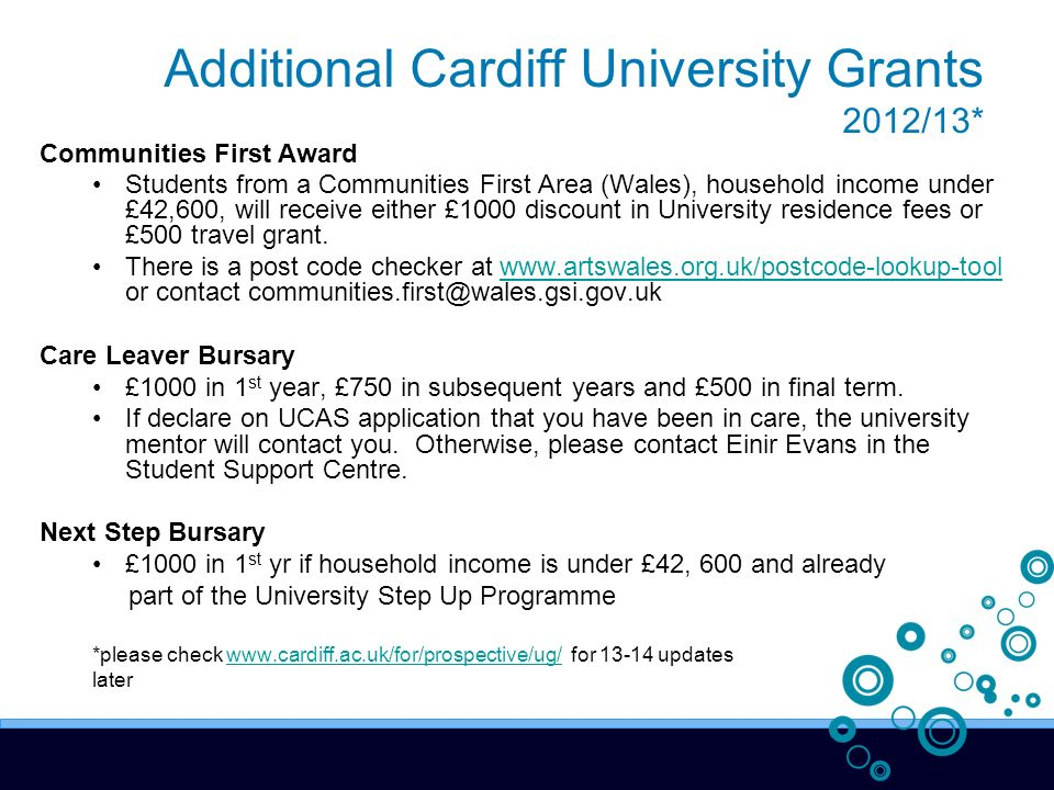 Additional Cardiff University Grants 2012/13* Communities First Award Students from a Communities First Area (Wales), household income under £42,600, will receive either £1000 discount in University residence fees or £500 travel grant.
