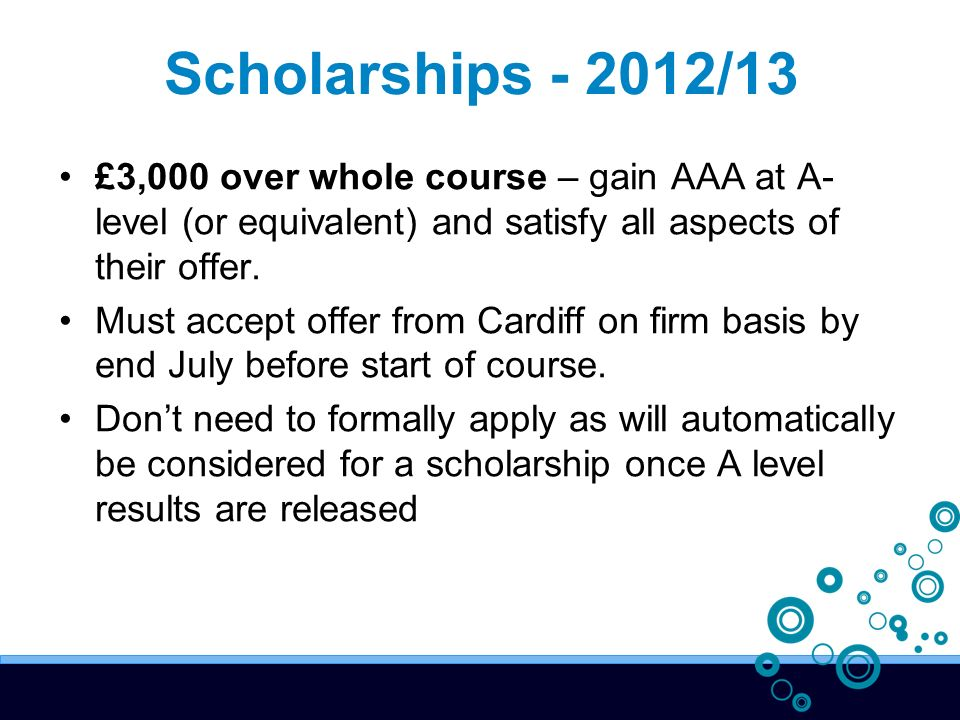 Scholarships /13 £3,000 over whole course – gain AAA at A- level (or equivalent) and satisfy all aspects of their offer.