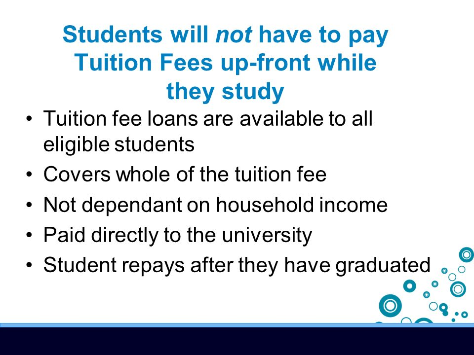 Tuition fee loans are available to all eligible students Covers whole of the tuition fee Not dependant on household income Paid directly to the university Student repays after they have graduated Students will not have to pay Tuition Fees up-front while they study