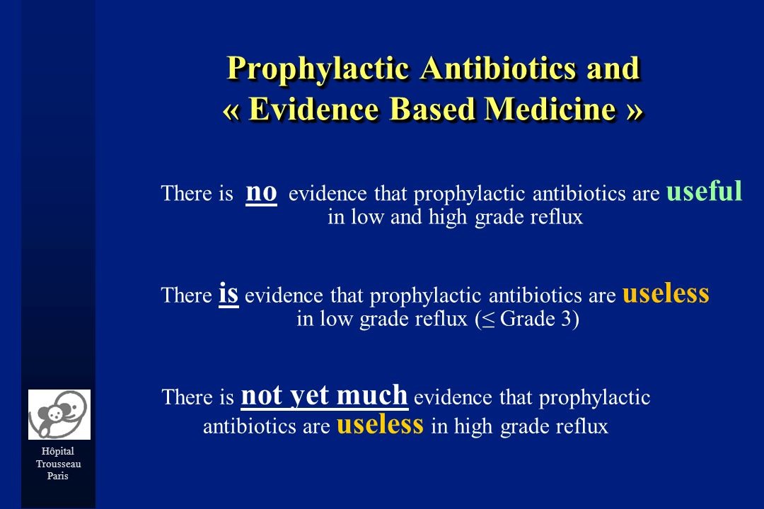 Hôpital Trousseau Paris Prophylactic Antibiotics and « Evidence Based Medicine » There is no evidence that prophylactic antibiotics are useful in low and high grade reflux There is evidence that prophylactic antibiotics are useless in low grade reflux ( Grade 3) There is not yet much evidence that prophylactic antibiotics are useless in high grade reflux