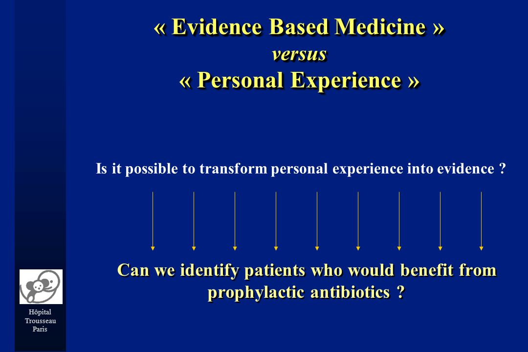 Hôpital Trousseau Paris « Evidence Based Medicine » versus « Personal Experience » Is it possible to transform personal experience into evidence .